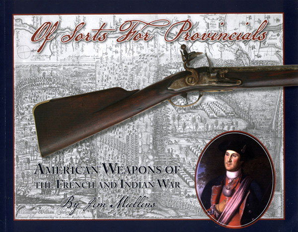 Of Sorts for Provincials: American Weapons of the French and Indian War by Jim Mullins