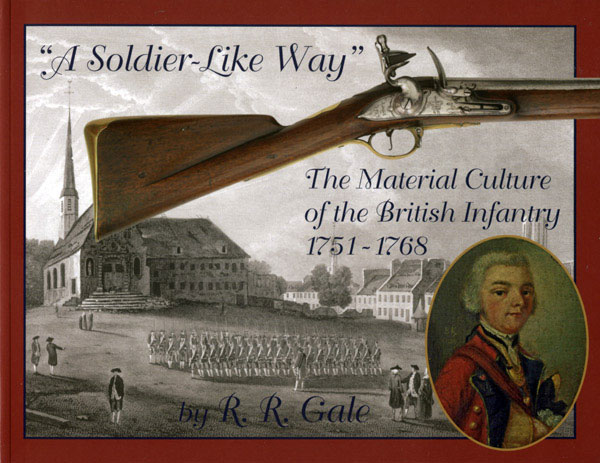 """A Soldier-Like Way"": The Material Culture of the British Infantry 1751-1768 by R.R. Gale"